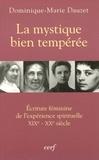 Dominique-Marie Dauzet - La mystique bien tempérée - Ecriture féminine de l'expérience spirituelle XIXe-XXe siècle.