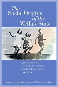 Dominique Marshall et Nicola Doone Danby - The Social Origins of the Welfare State - Quebec Families, Compulsory Education, and Family Allowances, 1940-1955.