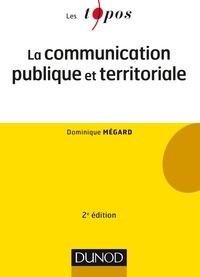 Dominique Mégard - La communication publique et territoriale - 2e éd..