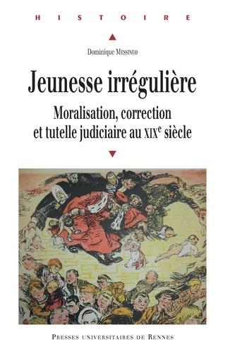 Dominique Messineo - Jeunesse irrégulière - Moralisation, correction et tutelle judiciaire au XIXe siècle.