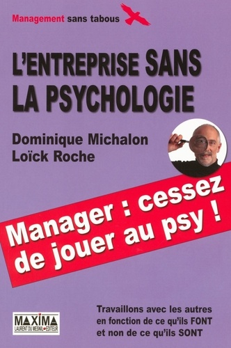 Dominique Michalon et Loïck Roche - L'entreprise sans la psychologie - Travaillons avec les autres en fonction de ce qu'ils FONT et non de ce qu'ils SONT.