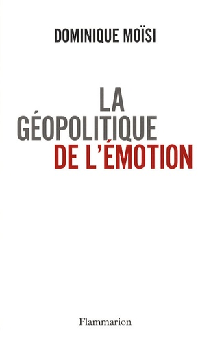 La géopolitique de l'émotion. Comment les cultures de peur, d'humiliation et d'espoir façonnent le monde