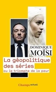 Dominique Moïsi - La géopolitique des séries - Ou le triomphe de la peur.