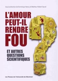 Dominique Nancy et Mathieu-Robert Sauvé - L'amour peut-il rendre fou ? - Et autres questions scientifiques.