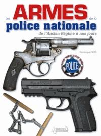 Dominique Noël - Les armes de la police nationale de l'Ancien Régime à nos jours.