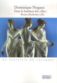 Dominique Noguez - Dans le bonheur des villes : Rouen, Bordeaux, Lille.