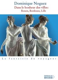 Dominique Noguez - Dans le bonheur des villes - Rouen, Bordeaux, Lille.