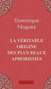 Dominique Noguez - La véritable origine des plus beaux aphorismes.