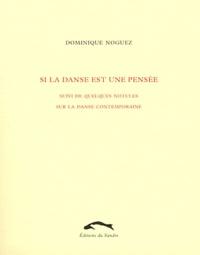 Dominique Noguez - Si la danse est une pensée - Suivi de quelques notules sur la danse contemporaine.