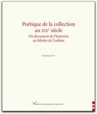 Dominique Pety - Poétique de la collection au XIXe siècle - Du document de l'historien au bibelot de l'esthète.