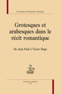 Dominique Peyrache-Leborgne - Grotesques et arabesques dans le récit romantique - De Jean Paul à Victor Hugo.