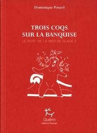 Dominique Potard - Le port de la mer de glace Tome 2 : Trois coqs sur la banquise.