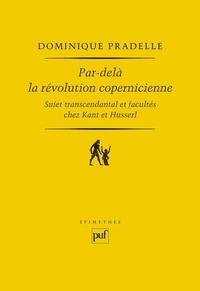 Dominique Pradelle - Par-delà la révolution copernicienne - Sujet transcendantal et facultés chez Kant et Husserl.