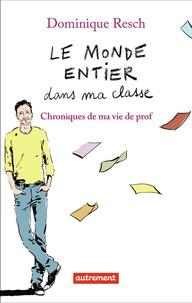 Dominique Resch - Le monde entier dans ma classe - Chroniques de ma vie de prof.