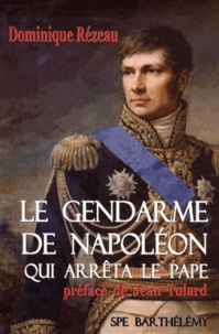 Dominique Rézeau - Le gendarme de Napoléon qui arrêta le pape - L'histoire singulière du général baron Etienne Radet.