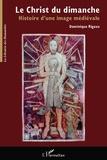 Dominique Rigaux - Le Christ du dimanche - Histoire d'une image médiévale.
