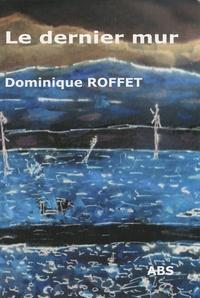 Dominique Roffet - Le dernier mur.