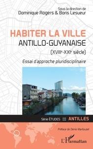 Dominique Rogers et Boris Lesueur - Habiter la ville antillo-guyanaise (XVIIIe-XXIe siècle) - Essai d'approche pluridisciplinaire.