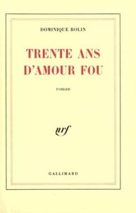 Dominique Rolin - Trente ans d'amour fou.