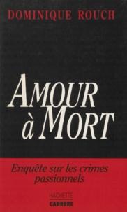 Dominique Rouch - Amour à mort - Enquête sur les crimes passionnels.