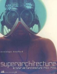 Dominique Rouillard - Superarchitecture - Le futur de l'architecture 1950-1970.