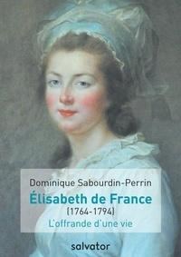 Dominique Sabourdin-Perrin - Elisabeth de France (1764-1794) - L'offrande d'une vie.
