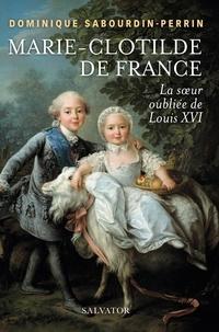 Dominique Sabourdin-Perrin - Marie-Clotilde de France - La soeur oubliée de Louis XVI.