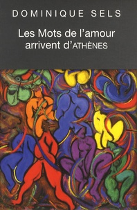 Dominique Sels - Les mots de l'amour arrivent d'Athènes - Vocabulaire de l'amour dans Le Banquet de Platon suivi du Portrait de Socrate.