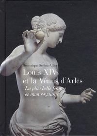 Dominique Serena-Allier - Louis XIV et la Vénus d'Arles - La plus belle femme de mon royaume.
