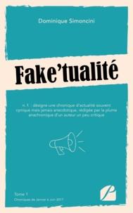 Dominique Simoncini - Fake'tualité - Tome 1, Chroniques de Janvier à Juin 2017.