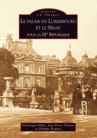 Dominique Sollin et Jean-Pierre Thomas - Le palais du Luxembourg et le Sénat sous la IIIe République (1879-1939).