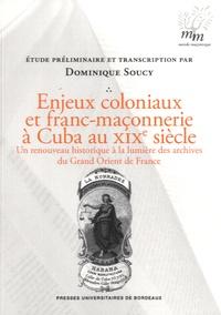 Dominique Soucy - Enjeux coloniaux et franc-maçonnerie à Cuba au XIXe siècle - Un renouveau historique à la lumière des archives du Grand Orient de France.