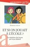 Dominique Taralon - Et si on jouait à l'école ? - La répétition des leçons par le jeu théâtral.