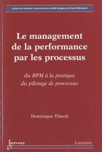 Dominique Thiault - Le management de la performance par les processus - Du BMP à la pratique du pilotage de processus.