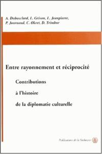 Dominique Trimbur et Alain Dubosclard - Entre rayonnement et réciprocité - Contributions à l'histoire de la diplomatie culturelle.