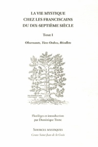 Dominique Tronc - La vie mystique chez les franciscains du dix-septième siècle - Tome 1, Observants, tiers ordres, récollets.