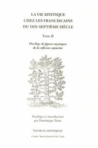 Dominique Tronc - La vie mystique chez les franciscains du dix-septième siècle - Tome 2, Florilège de figures mystiques de la réforme capucine.