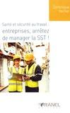 Dominique Vacher - Santé et sécurité au travail : entreprises, arrêtez de manager la SST !.