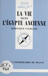 Dominique Valbelle - La vie dans l'Egypte ancienne.