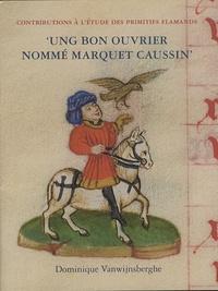 Dominique Vanwijnsberghe - Ung bon ouvrier nommé Marquet Caussin - Peinture et enluminure en Hainaut avant Simon Marmion.