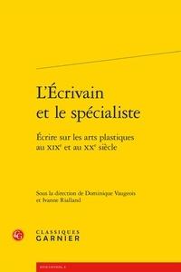 Dominique Vaugeois et Ivanne Rialland - L'écrivain et le spécialiste - Ecrire sur les arts plastiques au XIXe et au XXe siècle.