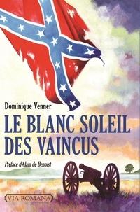 Dominique Venner - Le blanc soleil des vaincus - L'épopée sudiste et la guerre de Sécession (1607-1865).