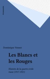 Dominique Venner - Les Blancs et les Rouges - Histoire de la guerre civile russe, 1917-1921.