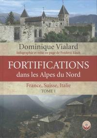 Dominique Vialard - Fortifications dans les Alpes du Nord - France, Suisse, Italie. Tome 1.