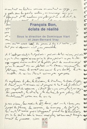 Dominique Viart et Jean-Bernard Vray - François Bon, éclats de réalité.