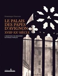 Dominique Vingtain - Le Palais des Papes d'Avignon XVIIIe-XXe siècle - L'invention d'un monument historique français.