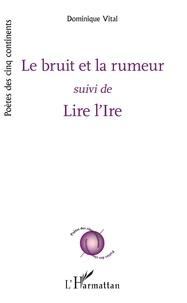 Dominique Vital - Le bruit et la rumeur - suivi de - Lire l'Ire.