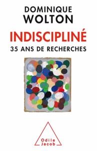 Dominique Wolton - Indiscipliné - Trente-cinq ans de recherches.