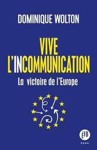 Dominique Wolton - Vive l'incommunication - La victoire de l'Europe.