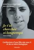 Domitilla Courtinat - Je t'ai cherchée si longtemps - Confessions d'une fille née sous X et de sa mère biologique.